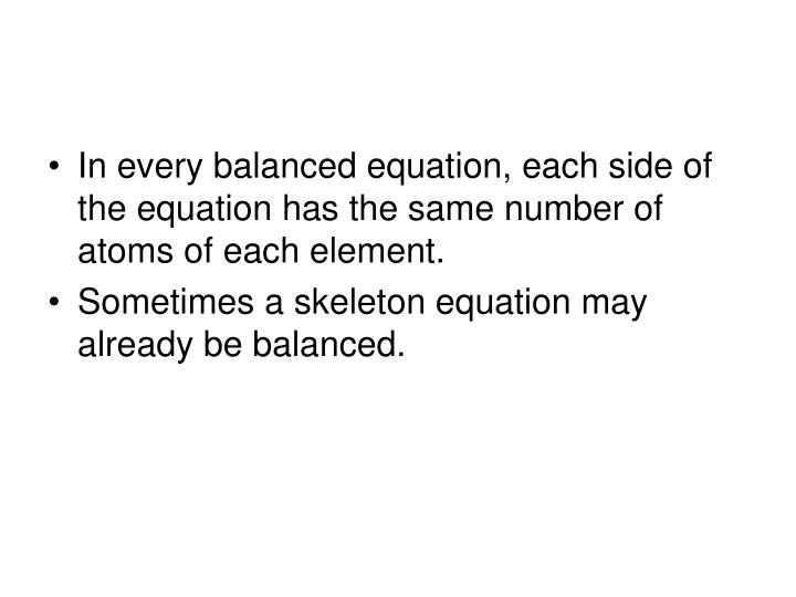 In every balanced equation, each side of the equation has the same number of atoms of each element.