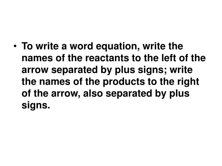 To write a word equation, write the names of the reactants to the left of the arrow separated by plus signs; write the names of the products to the right of the arrow, also separated by plus signs.