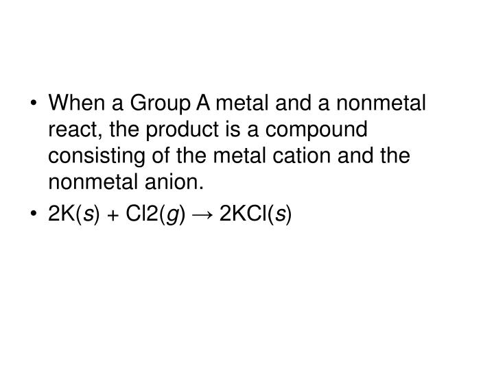 When a Group A metal and a nonmetal react, the product is a compound consisting of the metal cation and the nonmetal anion.