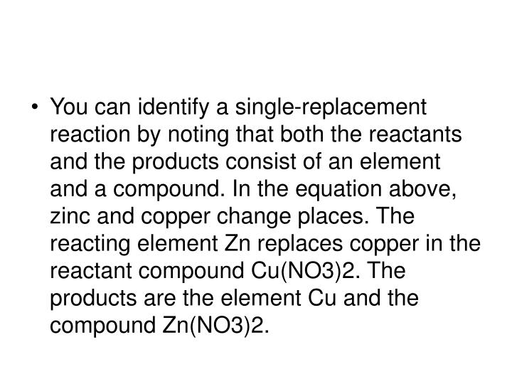 You can identify a single-replacement reaction by noting that both the reactants and the products consist of an element and a compound. In the equation above, zinc and copper change places. The reacting element Zn replaces copper in the reactant compound Cu(NO3)2. The products are the element Cu and the compound Zn(NO3)2.