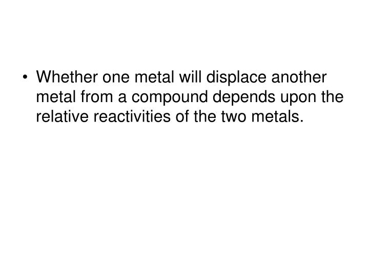 Whether one metal will displace another metal from a compound depends upon the relative reactivities of the two metals.