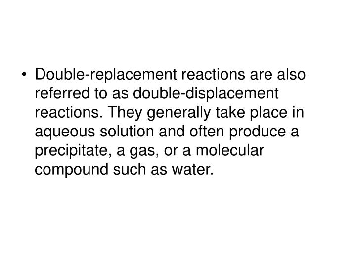 Double-replacement reactions are also referred to as double-displacement reactions. They generally take place in aqueous solution and often produce a precipitate, a gas, or a molecular compound such as water.