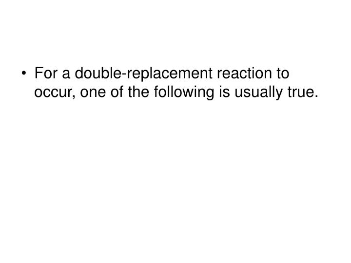 For a double-replacement reaction to occur, one of the following is usually true.