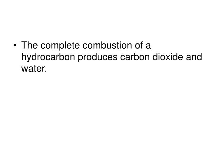 The complete combustion of a hydrocarbon produces carbon dioxide and water.