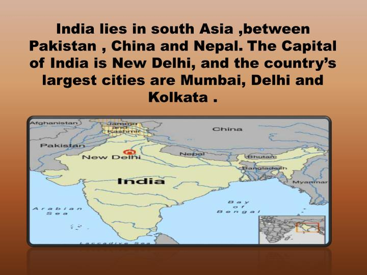 India lies in south Asia ,between Pakistan , China and Nepal.