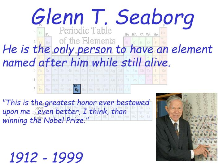 He is the only person to have an element named after him while still alive.