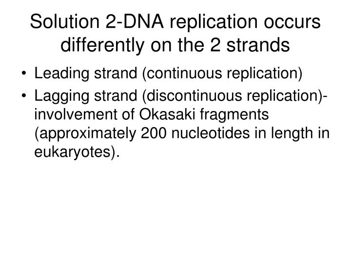 Solution 2-DNA replication occurs differently on the 2 strands