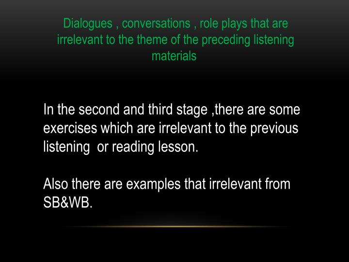 Dialogues , conversations , role plays that are irrelevant to the theme of the preceding listening materials