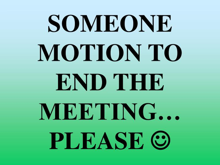 SOMEONE MOTION TO END THE MEETING… PLEASE