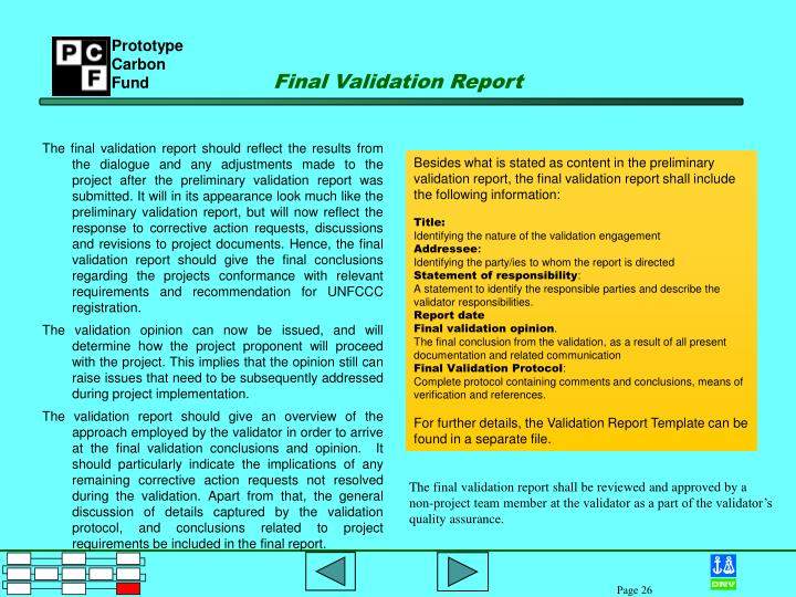 The final validation report should reflect the results from the dialogue and any adjustments made to the project after the preliminary validation report was submitted. It will in its appearance look much like the preliminary validation report, but will now reflect the response to corrective action requests, discussions and revisions to project documents. Hence, the final validation report should give the final conclusions regarding the projects conformance with relevant requirements and recommendation for UNFCCC registration.