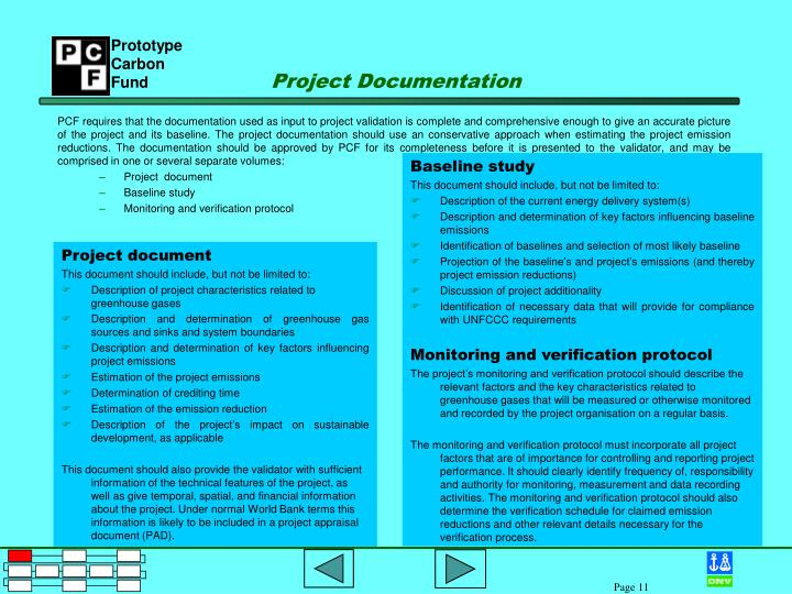 PCF requires that the documentation used as input to project validation is complete and comprehensive enough to give an accurate picture of the project and its baseline. The project documentation should use an conservative approach when estimating the project emission reductions. The documentation should be approved by PCF for its completeness before it is presented to the validator, and may be comprised in one or several separate volumes: