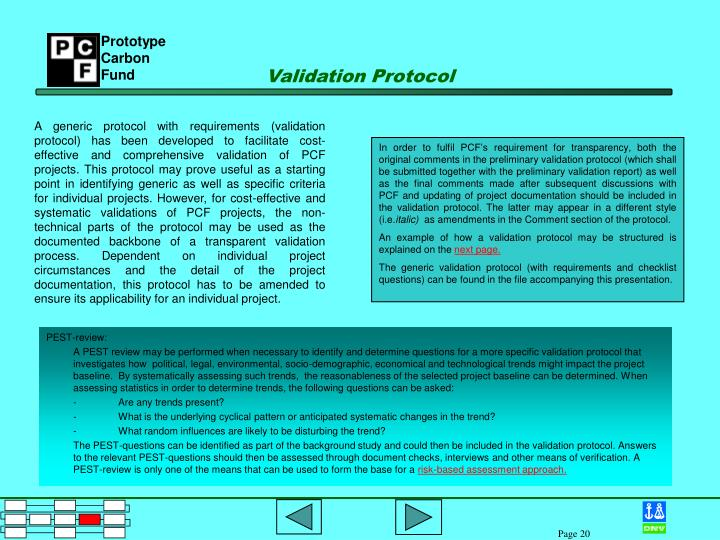 A generic protocol with requirements (validation protocol) has been developed to facilitate cost-effective and comprehensive validation of PCF projects. This protocol may prove useful as a starting point in identifying generic as well as specific criteria for individual projects. However, for cost-effective and systematic validations of PCF projects, the non-technical parts of the protocol may be used as the documented backbone of a transparent validation process. Dependent on individual project circumstances and the detail of the project documentation, this protocol has to be amended to ensure its applicability for an individual project.