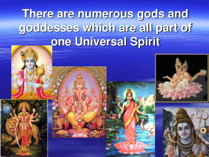 There are numerous gods and goddesses which are all part of one Universal Spirit