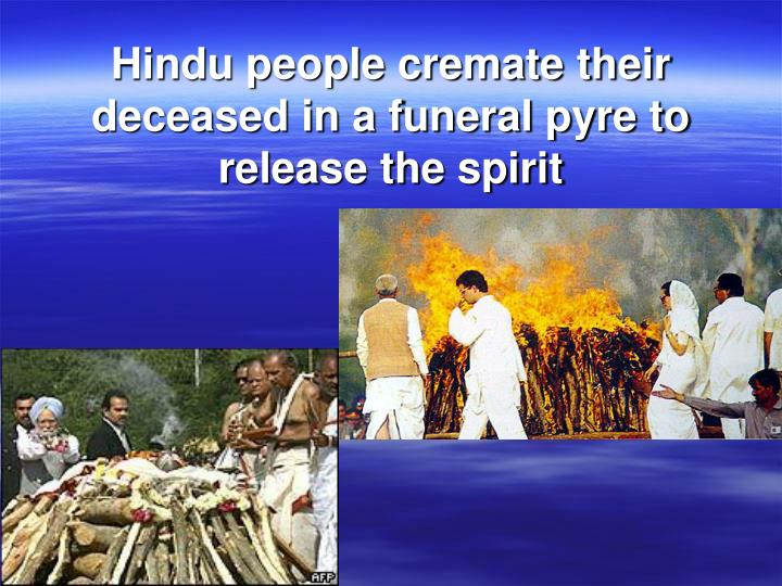 Hindu people cremate their deceased in a funeral pyre to release the spirit