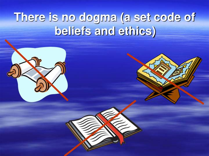 There is no dogma (a set code of beliefs and ethics)