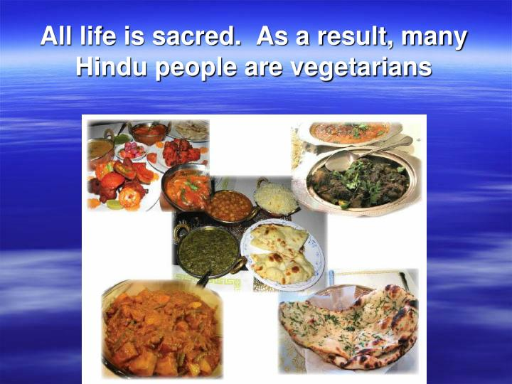 All life is sacred.  As a result, many Hindu people are vegetarians