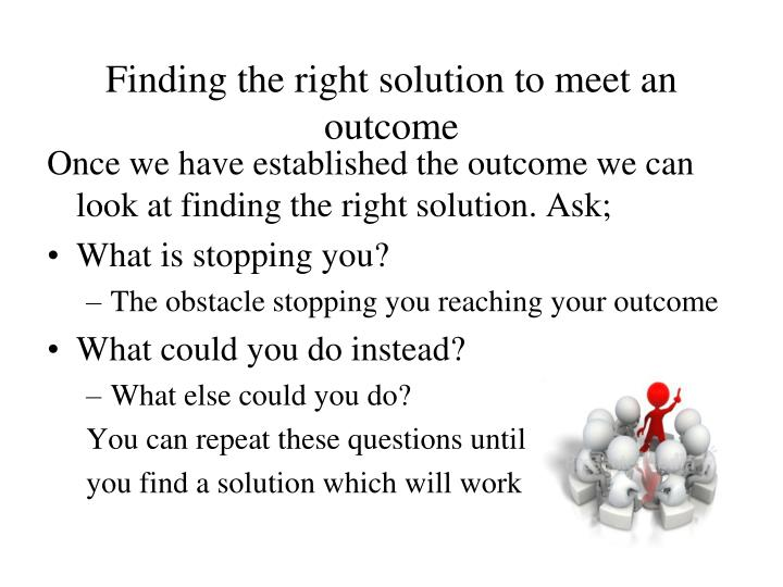 Finding the right solution to meet an outcome