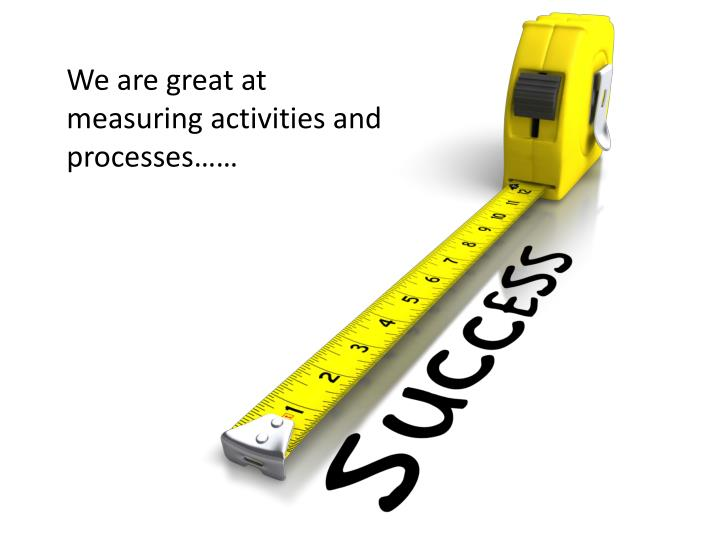 We are great at measuring activities and processes……