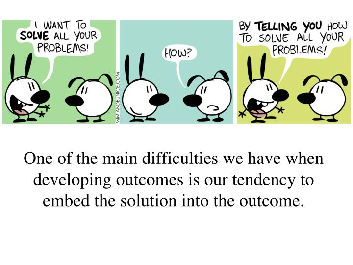 One of the main difficulties we have when developing outcomes is our tendency to embed the solution into the outcome.