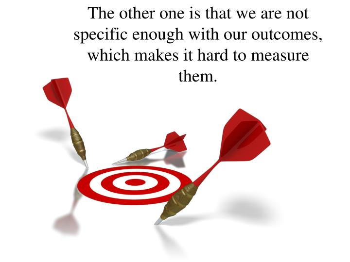 The other one is that we are not specific enough with our outcomes, which makes it hard to measure them.