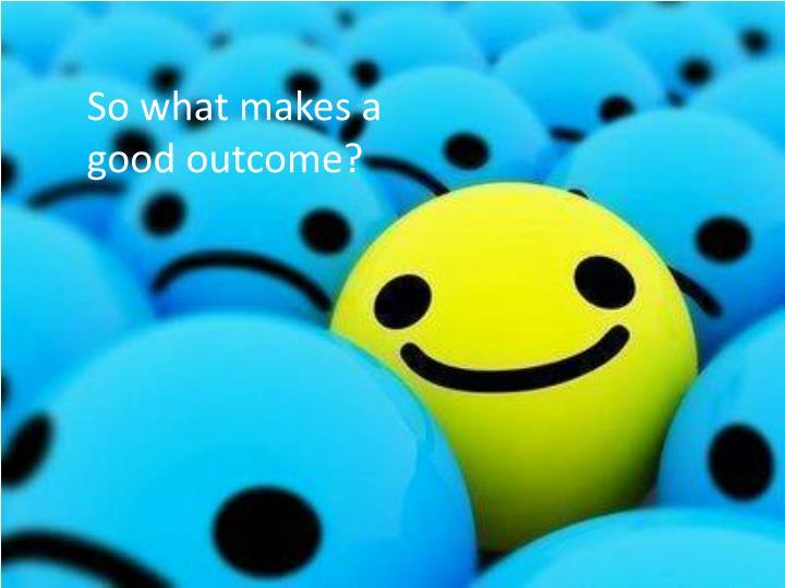 So what makes a good outcome?