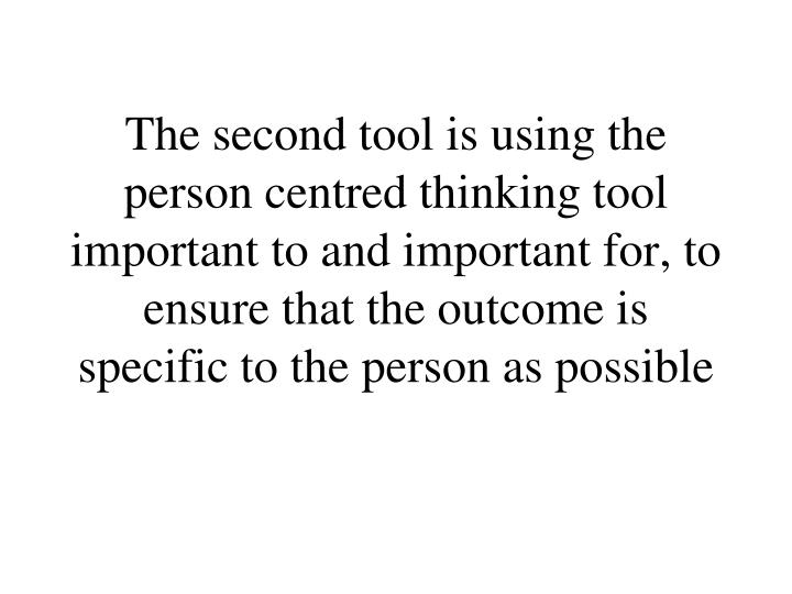 The second tool is using the person centred thinking tool important to and important for, to ensure that the outcome is specific to the person as possible