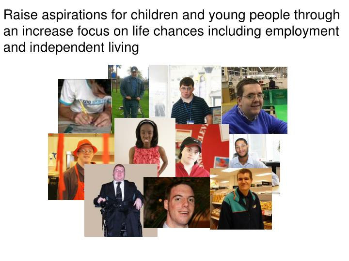 Raise aspirations for children and young people through an increase focus on life chances including employment and independent living