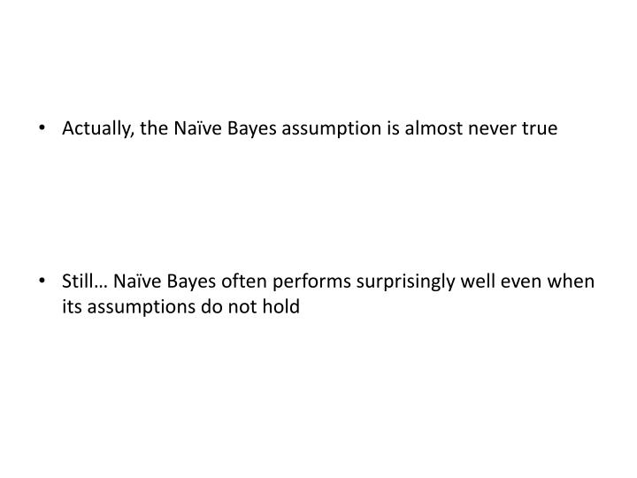 Actually, the Naïve Bayes assumption is almost never true