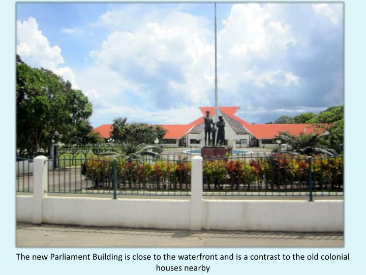 The new Parliament Building is close to the waterfront and is a contrast to the old colonial houses nearby