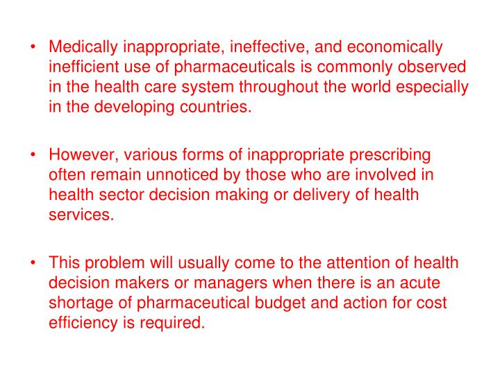 Medically inappropriate, ineffective, and economically inefficient use of pharmaceuticals is commonly observed in the health care system throughout the world especially in the developing countries.