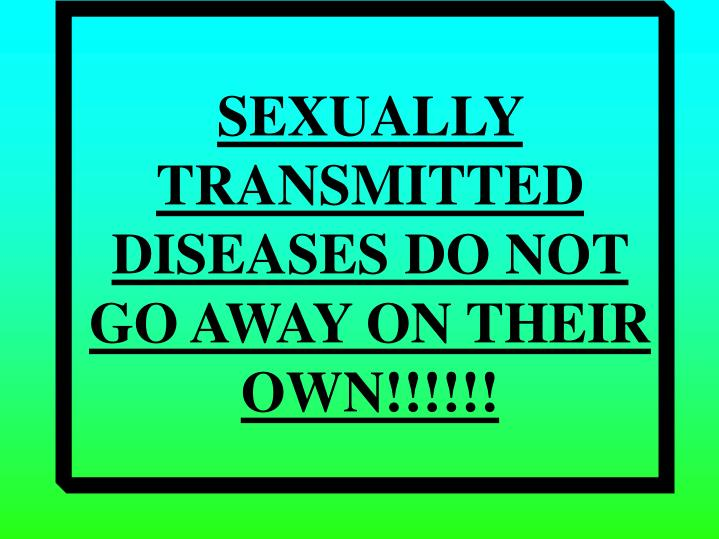 SEXUALLY TRANSMITTED DISEASES DO NOT GO AWAY ON THEIR OWN!!!!!!