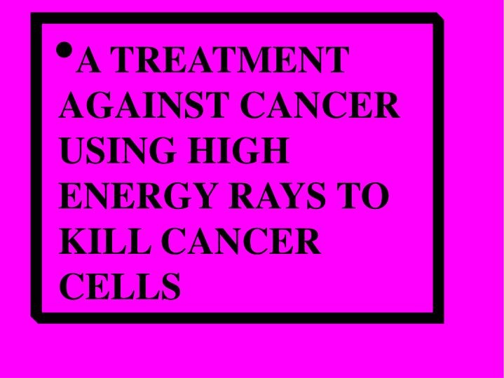 A TREATMENT AGAINST CANCER USING HIGH ENERGY RAYS TO KILL CANCER CELLS