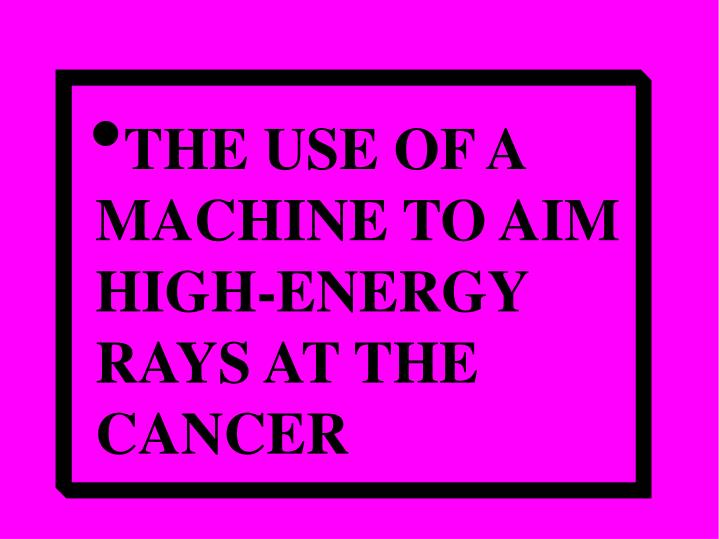 THE USE OF A MACHINE TO AIM HIGH-ENERGY RAYS AT THE CANCER