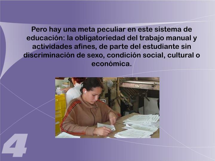 Pero hay una meta peculiar en este sistema de educación: la obligatoriedad del trabajo manual y actividades afines, de parte del estudiante sin discriminación de sexo, condición social, cultural o económica.