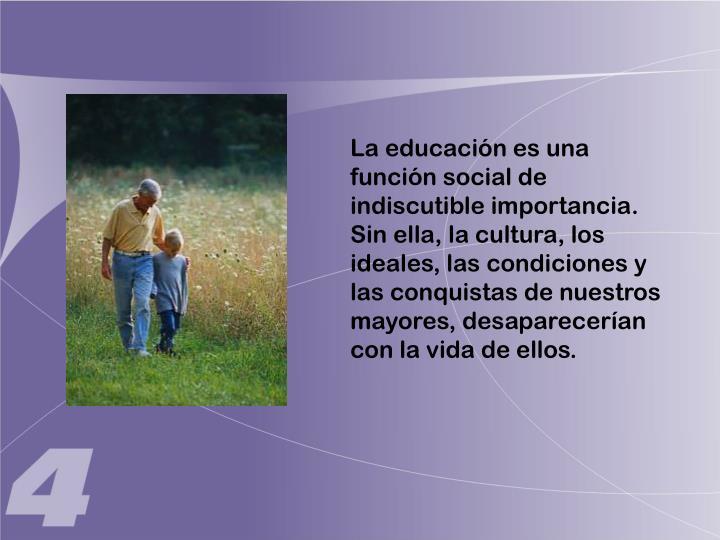 La educación es una función social de indiscutible importancia.  Sin ella, la cultura, los ideales, las condiciones y las conquistas de nuestros mayores, desaparecerían con la vida de ellos.