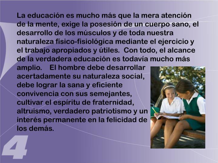 La educación es mucho más que la mera atención de la mente, exige la posesión de un cuerpo sano, el desarrollo de los músculos y de toda nuestra naturaleza físico-fisiológica mediante el ejercicio y el trabajo apropiados y útiles.  Con todo, el alcance de la verdadera educación es todavía mucho más amplio.