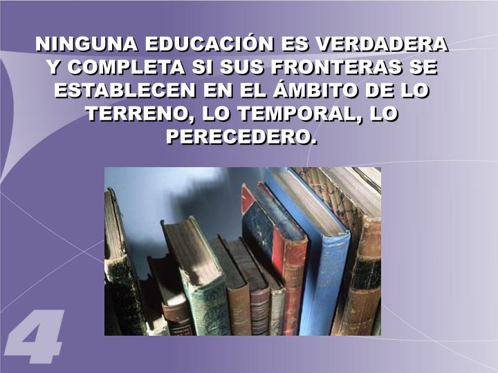 NINGUNA EDUCACIÓN ES VERDADERA Y COMPLETA SI SUS FRONTERAS SE ESTABLECEN EN EL ÁMBITO DE LO TERRENO, LO TEMPORAL, LO PERECEDERO.