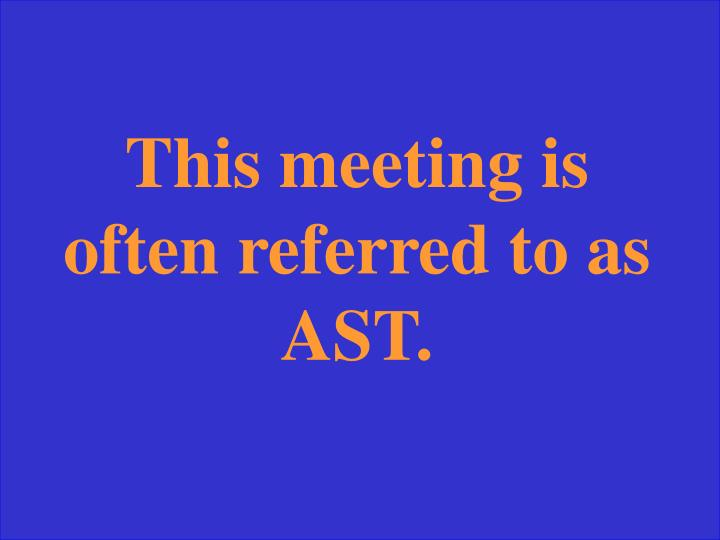 This meeting is often referred to as AST.