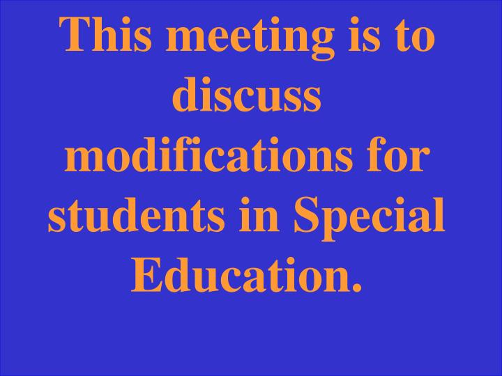 This meeting is to discuss modifications for students in Special Education.
