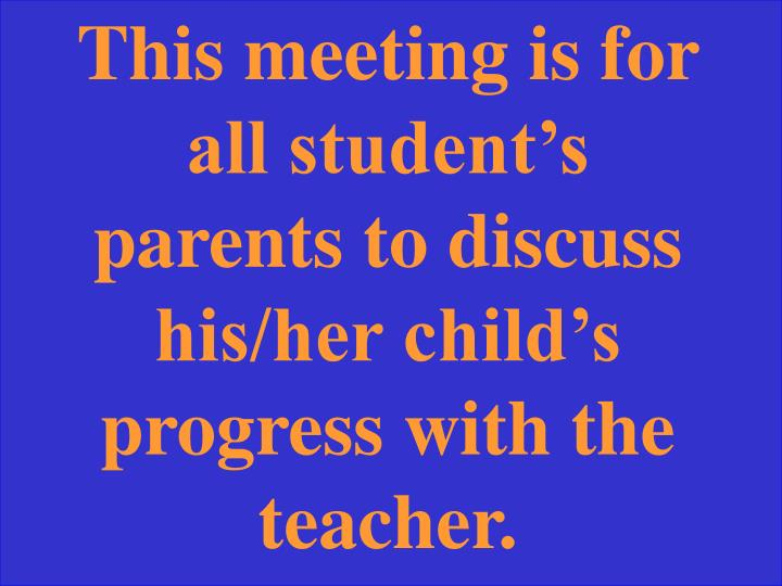This meeting is for all student's parents to discuss his/her child's progress with the teacher.