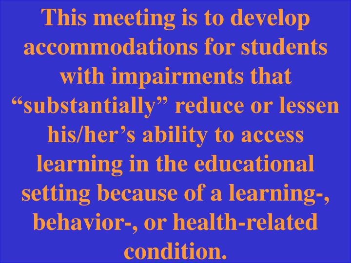 "This meeting is to develop accommodations for students with impairments that ""substantially"" reduce or lessen his/her's ability to access learning in the educational setting because of a learning-, behavior-, or health-related condition."