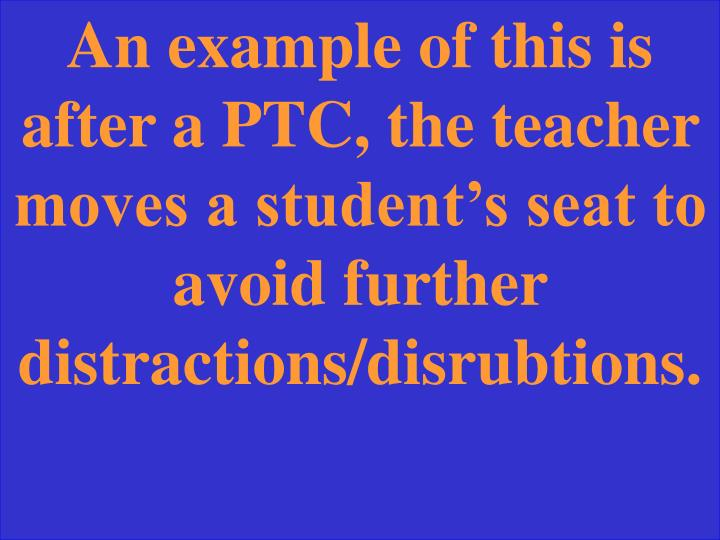 An example of this is after a PTC, the teacher moves a student's seat to avoid further distractions/disrubtions.