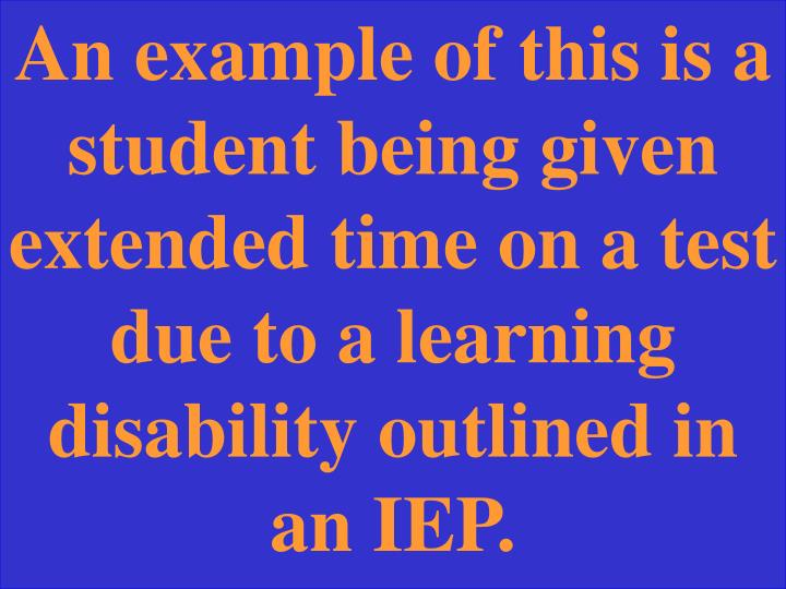 An example of this is a student being given extended time on a test due to a learning disability outlined in an IEP.