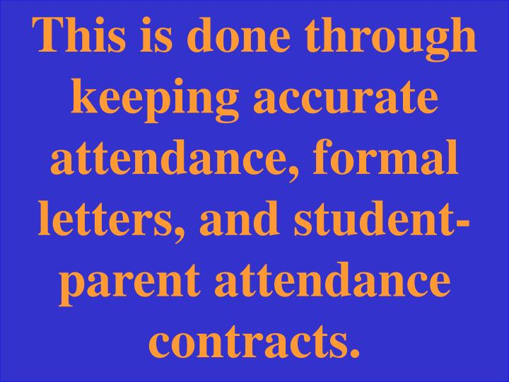 This is done through keeping accurate attendance, formal letters, and student-parent attendance contracts.