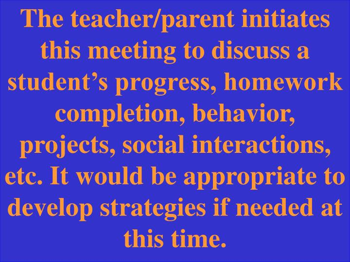 The teacher/parent initiates this meeting to discuss a student's progress, homework completion, behavior, projects, social interactions, etc. It would be appropriate to develop strategies if needed at this time.