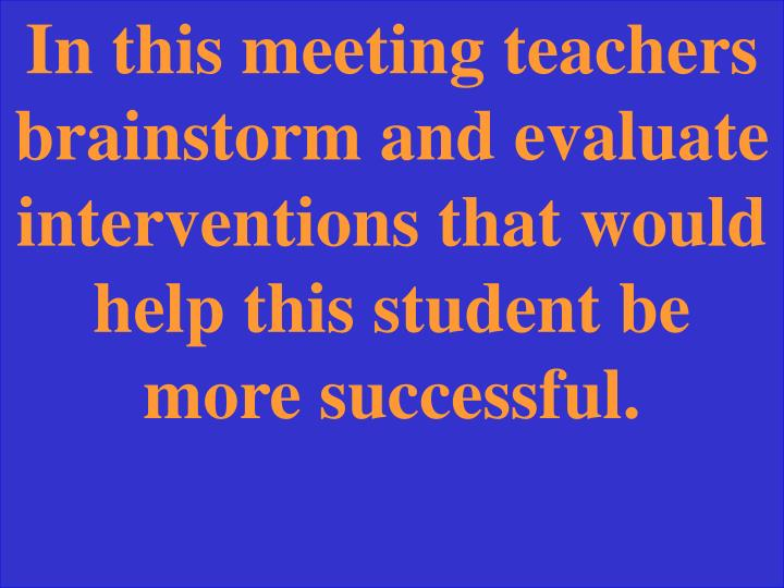 In this meeting teachers brainstorm and evaluate interventions that would help this student be more successful.