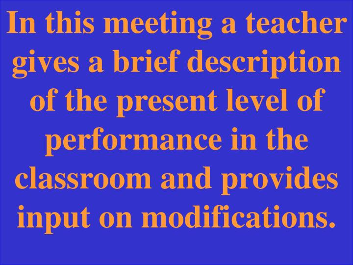 In this meeting a teacher gives a brief description of the present level of performance in the classroom and provides input on modifications.