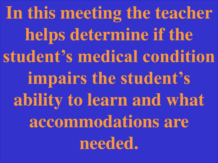 In this meeting the teacher helps determine if the student's medical condition impairs the student's ability to learn and what accommodations are needed.
