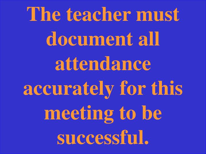 The teacher must document all attendance accurately for this meeting to be successful.