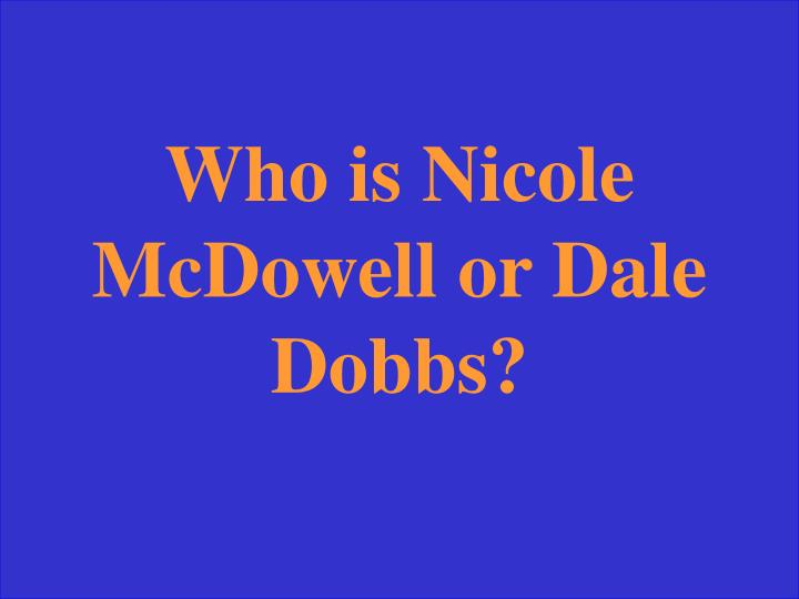 Who is Nicole McDowell or Dale Dobbs?